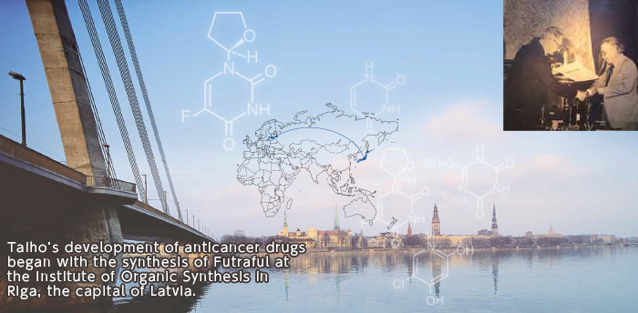 Taiho's development of anticancer drugs began with the synthesis of Futraful at the Institute of Organic Synthesis in Riga, the capital of Latvia.